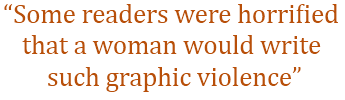 """Some readers were horrified that a woman would write such graphic violence"""