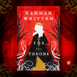 Cover launch: FOR THE THRONE by Hannah Whitten